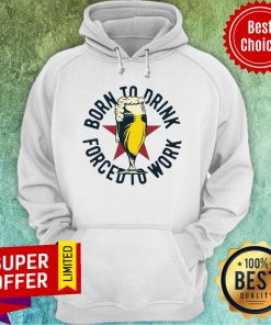 Funny Born To Drink Forced To Work Beer Hoodie