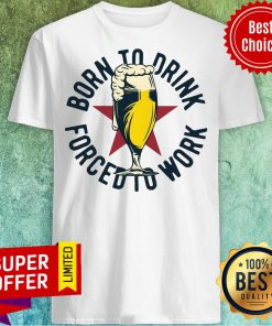 Funny Born To Drink Forced To Work Beer Shirt