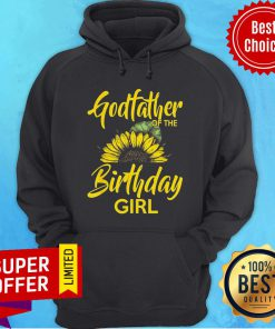 Top Godfather Of The Birthday Girl Dad Sunflower Hoodie