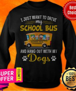 I Just Want To Drive My School Bus And Hang Out With My Dogs Sweatshirt