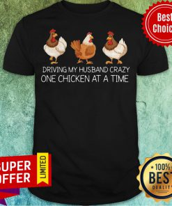Nice Driving My Husband Crazy One Chicken At A Time Shirt