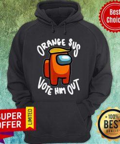 Nice Orange Sus Vote Him Out Impostor Among Funny Vote Us Hoodie