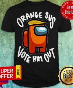 Nice Orange Sus Vote Him Out Impostor Among Funny Vote Us Shirt