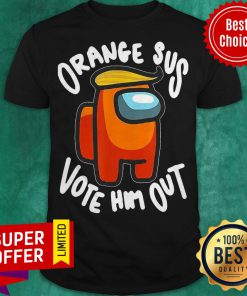 Nice Orange Sus Vote Him Out Impostor Among Us Shirt
