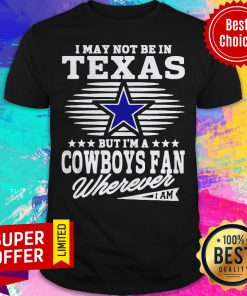 I May Not Be In Texas But I'm A Dallas Cowboys Fan Wherever I Am Shirt