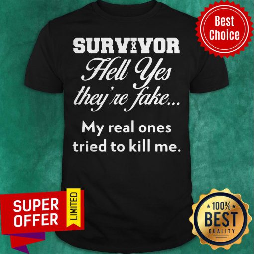 Top Survivor Hell Yes They'Re Fake My Real Ones Tried To Kill Me Shirt