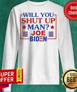 Top Will You Shut Up Man Joe Biden 2020 Sweatshirt