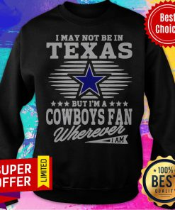 I May Not Be In Texas But I'm A Dallas Cowboys Fan Wherever I Am Sweatshirt