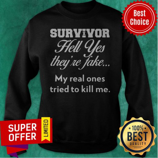 Top Survivor Hell Yes They'Re Fake My Real Ones Tried To Kill Me Sweatshirt