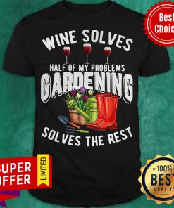 Premium Wine Solves Half Of My Problems Gardening Solves The Rest Shirt