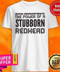 Awesome Never Underestimate The Power Of A Stubborn Redhead Shirt