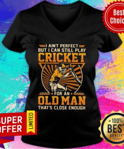 I Ain't Perfect But I Can Still Play Cricket For An Old Man That's Close Enough V-neck