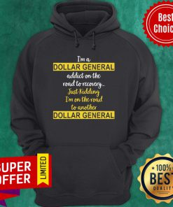 I'm A Dollar General Addict On The Road To Recovery Just Kidding Hoodie