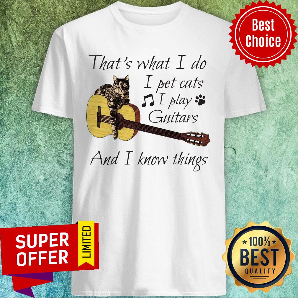 Nice That's What I Do I Pet Cats I Play Guitars And I Know Things Shirt