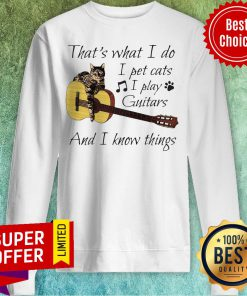 Nice That's What I Do I Pet Cats I Play Guitars And I Know Things Sweatshirt