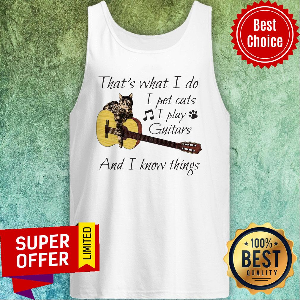 Nice That's What I Do I Pet Cats I Play Guitars And I Know Things Tank Top