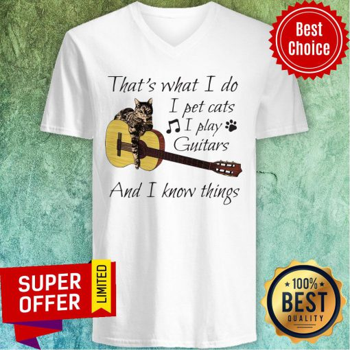 Nice That's What I Do I Pet Cats I Play Guitars And I Know Things V-neck