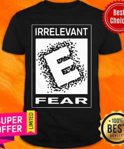 Premium Rated E For Irrelevant Fear Shirt
