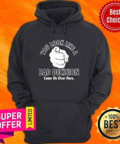 Awesome You Look Like A Bad Decision Come On Over Here Hoodie