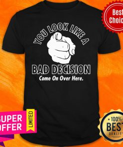 Awesome You Look Like A Bad Decision Come On Over Here Shirt