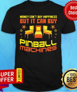 Nice Money Can't Buy Happiness But It Can Buy Pinball Machines Shirt