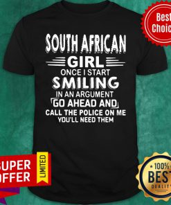 South African Girl Once I Start Smiling In An Argument Go Ahead And Call The Police On Me You'll Need Them Shirt