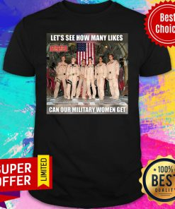 Top Let's See How Many Likes Can Our Military Women Get Shirt