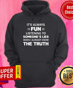 It's Always Fun Listening To Someone's Lies When I Aleady Know The Truth Hoodie