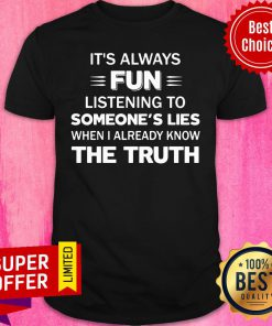 It's Always Fun Listening To Someone's Lies When I Aleady Know The Truth Shirt