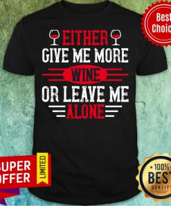 Either Give Me More Wine Or Leave Me Alone Shirt