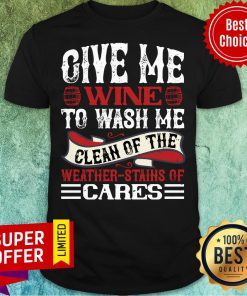 Give Me Wine To Wash Me Clean Of The Weather Cares Shirt