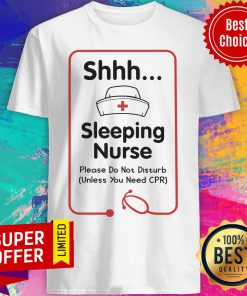 Shhh Sleeping Nurse Please Don't Disturb Need CPR Shirt