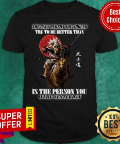 The Only Person You Should Try To Be Better Than Is The Person You Were Yesterday Shirt