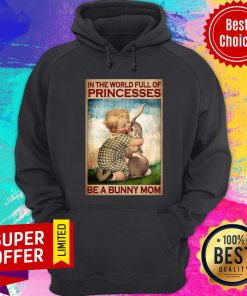 In The World Full Of Princesses Be A Bunny Mom Hoodie