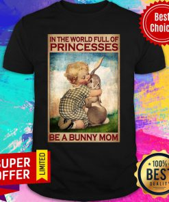 In The World Full Of Princesses Be A Bunny Mom Shirt