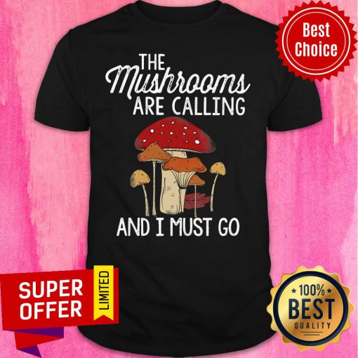Mushrooms Are Calling And I Must Go Shirt