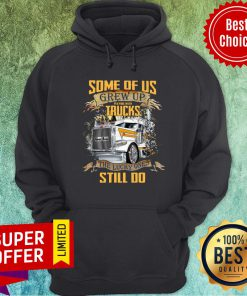 Some Of Us Grew Up Playing With Truck The Lucky Still Do Hoodie