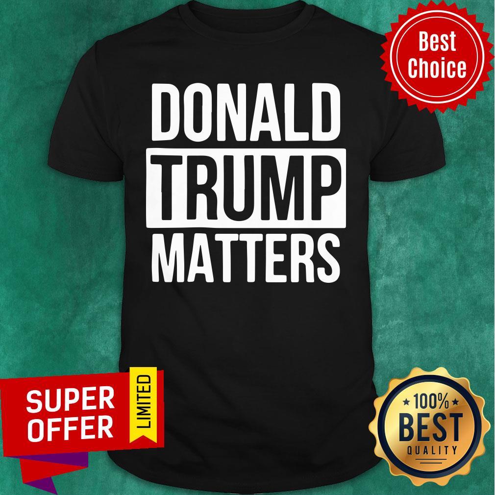 Political Donald Trump Matters Trump Shirt