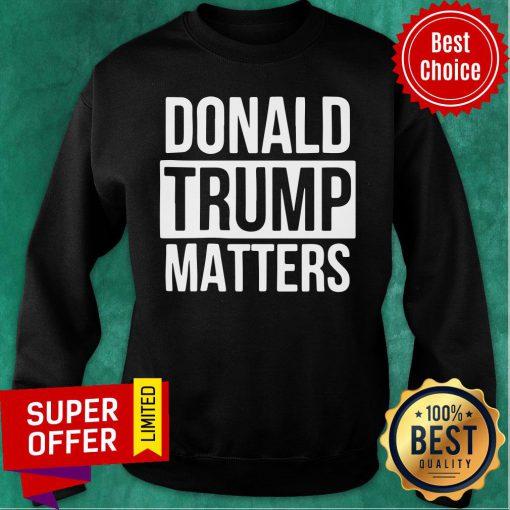 Political Donald Trump Matters Trump Sweatshirt