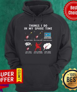 Things I Do In My Spare Time Bass Guitar Look At Bass Guitar Think About Bass Guitar Hoodie