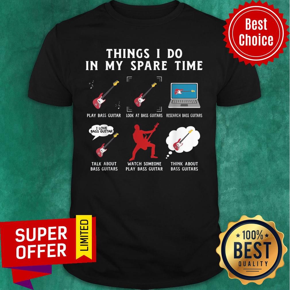 Things I Do In My Spare Time Bass Guitar Look At Bass Guitar Think About Bass Guitar Shirt