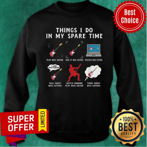 Things I Do In My Spare Time Bass Guitar Look At Bass Guitar Think About Bass Guitar Sweatshirt