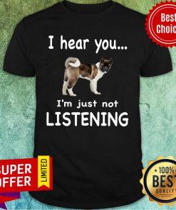 American Akita I Hear You I'm Just Not Listening Dog Shirt