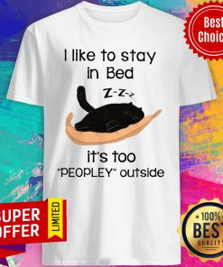 Black Cat I Like To Stay In Bed Its Too Peopley Outside Shirt