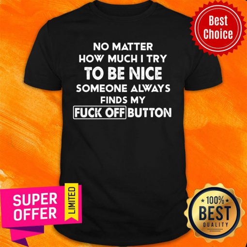No Matter How Much I Try To Be Nice Someones Always Finds My Fuck Off Button Shirt