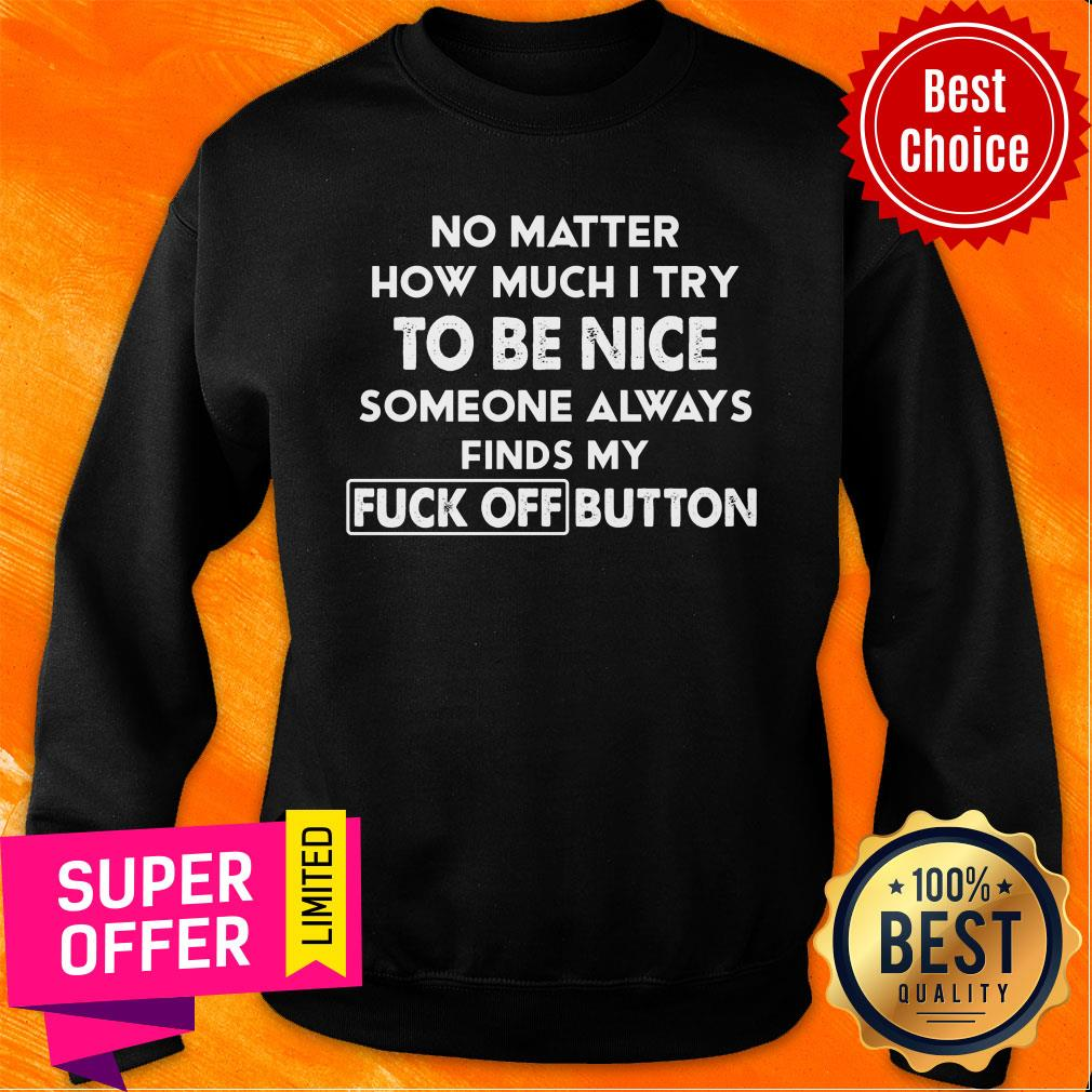 No Matter How Much I Try To Be Nice Someones Always Finds My Fuck Off Button Sweatshirt