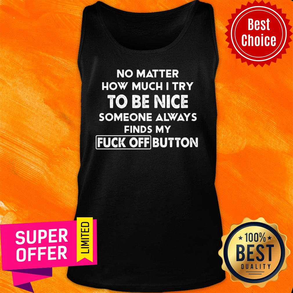 No Matter How Much I Try To Be Nice Someones Always Finds My Fuck Off Button Tank Top
