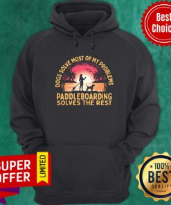 Dogs Solve Most Of My Problems Paddleboarding Solves The Rest Hoodie