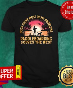 Dogs Solve Most Of My Problems Paddleboarding Solves The Rest Shirt