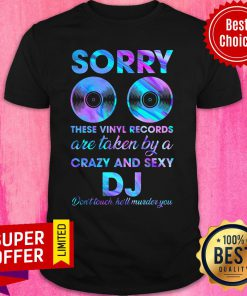 Sorry These Vinyl Records Are Taken By A Crazy And Sexy DJ Shirt